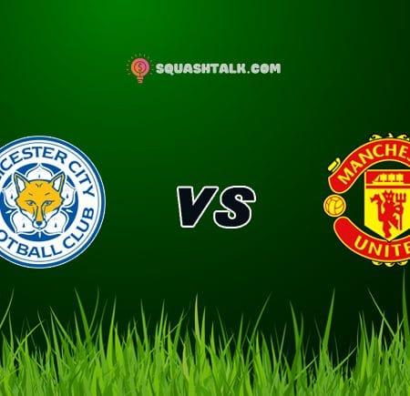Soi kèo trận Leicester City vs Manchester United, 19h30 – 26/12