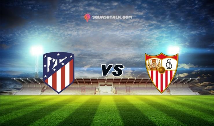 Soi kèo tỷ số trận đấu Atletico Madrid vs Sevilla, 03h30 – 13/01