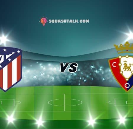 Soi kèo 12BET trận Atletico Madrid vs Osasuna, 23h30 – 16/05